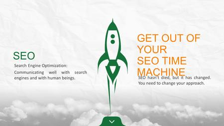 SEO Search Engine Optimization: Communicating well with search engines and with human beings. GET OUT OF YOUR SEO TIME MACHINE SEO hasn't died, but it.