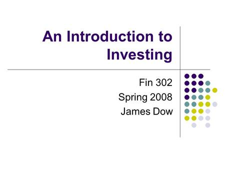 An Introduction to Investing Fin 302 Spring 2008 James Dow.