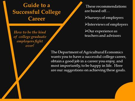1 Guide to a Successful College Career How to be the kind of college graduate employers fight over! These recommendations are based off…  Surveys of employers.