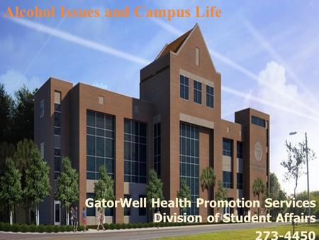 GatorWell Health Promotion Services Division of Student Affairs 273-4450 Alcohol Issues and Campus Life.