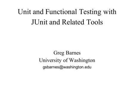 Unit and Functional Testing with JUnit and Related Tools Greg Barnes University of Washington