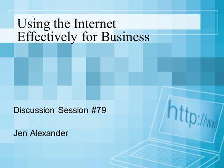 Using the Internet Effectively for Business Discussion Session #79 Jen Alexander.