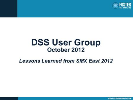 DSS User Group October 2012 Lessons Learned from SMX East 2012.