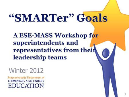 """SMARTer"" Goals Winter 2012 1 A ESE-MASS Workshop for superintendents and representatives from their leadership teams."
