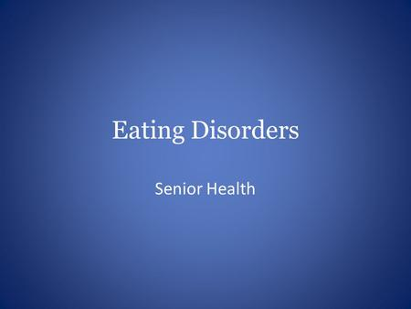 Eating Disorders Senior Health. Objectives Differentiate between common eating disorders Identify warning signs, risk factors, and symptoms Discuss how.