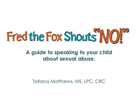 A guide to speaking to your child about sexual abuse. Tatiana Matthews, MS, LPC, CRC.