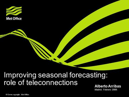 © Crown copyright Met Office Improving seasonal forecasting: role of teleconnections Madrid. Febrero 2009. Alberto Arribas.