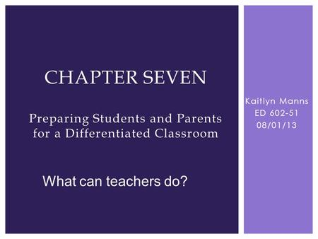 Kaitlyn Manns ED 602-51 08/01/13 CHAPTER SEVEN Preparing Students and Parents for a Differentiated Classroom What can teachers do?