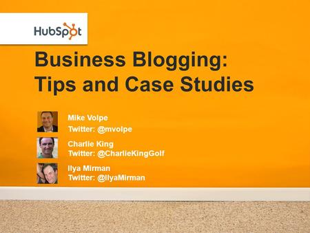 Business Blogging: Tips and Case Studies Mike Volpe Charlie King Ilya Mirman