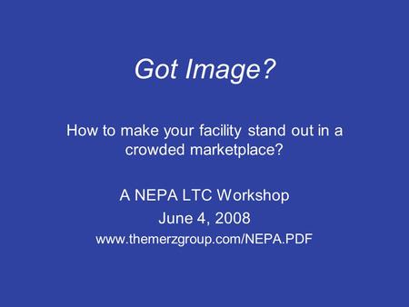 Got Image? How to make your facility stand out in a crowded marketplace? A NEPA LTC Workshop June 4, 2008 www.themerzgroup.com/NEPA.PDF.