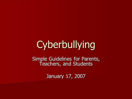 Cyberbullying Simple Guidelines for Parents, Teachers, and Students January 17, 2007.