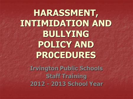 HARASSMENT, INTIMIDATION AND BULLYING POLICY AND PR0CEDURES Irvington Public Schools Staff Training 2012 - 2013 School Year.