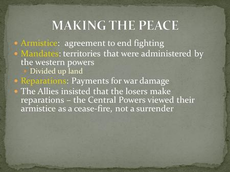 Armistice: agreement to end fighting Mandates: territories that were administered by the western powers Divided up land Reparations: Payments for war damage.