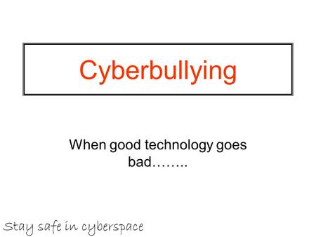 Cyberbullying When good technology goes bad…….. Stay safe in cyberspace.