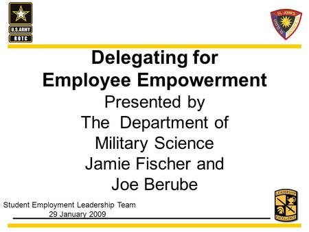 Delegating for Employee Empowerment Presented by The Department of Military Science Jamie Fischer and Joe Berube Student Employment Leadership Team 29.