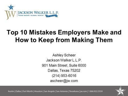 Top 10 Mistakes Employers Make and How to Keep from Making Them Ashley Scheer Jackson Walker L.L.P. 901 Main Street, Suite 6000 Dallas, Texas 75202 (214)