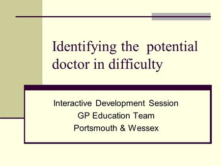 Identifying the potential doctor in difficulty Interactive Development Session GP Education Team Portsmouth & Wessex.