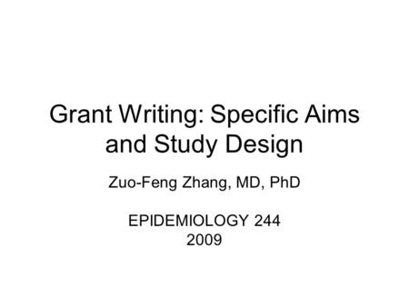 Grant Writing: Specific Aims and Study Design Zuo-Feng Zhang, MD, PhD EPIDEMIOLOGY 244 2009.