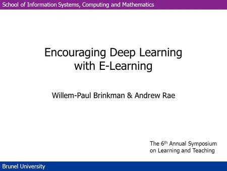School of Information Systems, Computing and Mathematics Brunel University Encouraging Deep Learning with E-Learning Willem-Paul Brinkman & Andrew Rae.