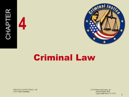 CRIMINAL JUSTICE TODAY, 10E© 2009 Pearson Education, Inc by Dr. Frank Schmalleger Pearson Prentice Hall Upper Saddle River, NJ 07458 1 Criminal Law CHAPTER.