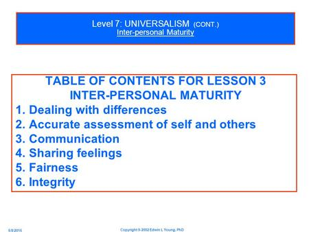 5/8/2015 Copyright 9-2002 Edwin L Young, PhD Level 7: UNIVERSALISM (CONT.) Inter-personal Maturity TABLE OF CONTENTS FOR LESSON 3 INTER-PERSONAL MATURITY.