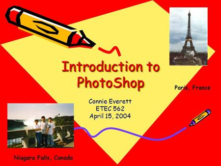Introduction to PhotoShop Connie Everett ETEC 562 April 15, 2004 Paris, France Niagara Falls, Canada.