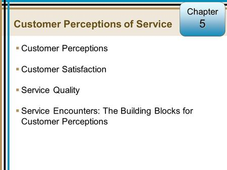 5-1 Customer Perceptions of Service  Customer Perceptions  Customer Satisfaction  Service Quality  Service Encounters: The Building Blocks for Customer.