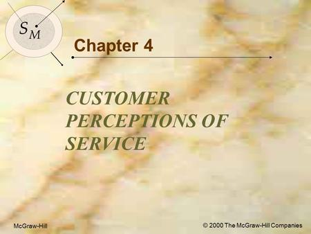 McGraw-Hill © 2000 The McGraw-Hill Companies 1 S M S M McGraw-Hill © 2000 The McGraw-Hill Companies Chapter 4 CUSTOMER PERCEPTIONS OF SERVICE.