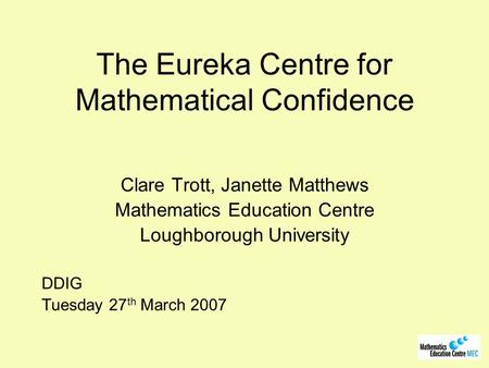 The Eureka Centre for Mathematical Confidence Clare Trott, Janette Matthews Mathematics Education Centre Loughborough University DDIG Tuesday 27 th March.