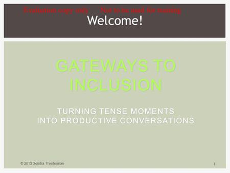 © 2013 Sondra Thiederman 1 GATEWAYS TO INCLUSION TURNING TENSE MOMENTS INTO PRODUCTIVE CONVERSATIONS Welcome! Evaluation copy only Not to be used for training.