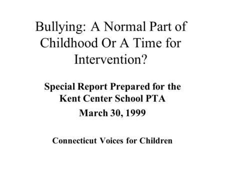 Bullying: A Normal Part of Childhood Or A Time for Intervention? Special Report Prepared for the Kent Center School PTA March 30, 1999 Connecticut Voices.