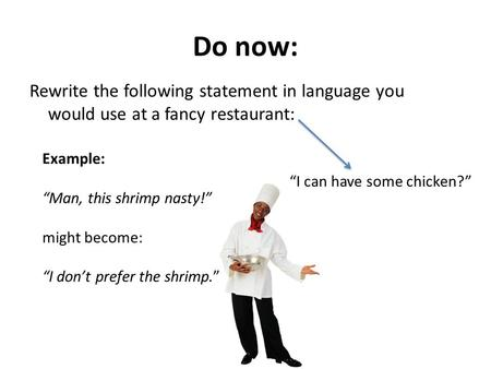 "Do now: Rewrite the following statement in language you would use at a fancy restaurant: Example: ""Man, this shrimp nasty!"" might become: ""I don't prefer."