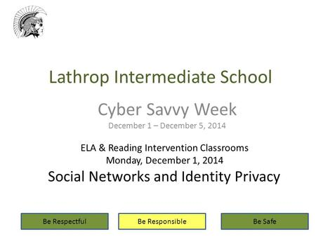 Lathrop Intermediate School Cyber Savvy Week December 1 – December 5, 2014 Be RespectfulBe ResponsibleBe Safe ELA & Reading Intervention Classrooms Monday,