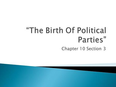 Chapter 10 Section 3. -The framers of the Constitution had not expected the development of political parties. -Political parties-organized groups of people.