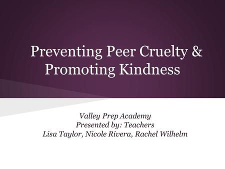 Preventing Peer Cruelty & Promoting Kindness Valley Prep Academy Presented by: Teachers Lisa Taylor, Nicole Rivera, Rachel Wilhelm.