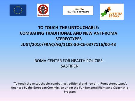 ROMA CENTER FOR HEALTH POLICIES - SASTIPEN TO TOUCH THE UNTOUCHABLE: COMBATING TRADITIONAL AND NEW ANTI-ROMA STEREOTYPES JUST/2010/FRAC/AG/1108-30-CE-0377116/00-43.