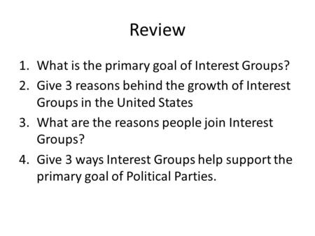 Review 1.What is the primary goal of Interest Groups? 2.Give 3 reasons behind the growth of Interest Groups in the United States 3.What are the reasons.