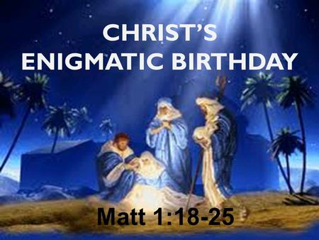 "CHRIST'S ENIGMATIC BIRTHDAY Matt 1:18-25. ""If a man happens to meet in a town a virgin pledged to be married and he sleeps with her, you shall take."