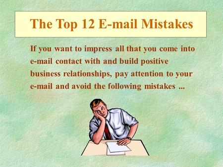The Top 12 E-mail Mistakes If you want to impress all that you come into e-mail contact with and build positive business relationships, pay attention to.