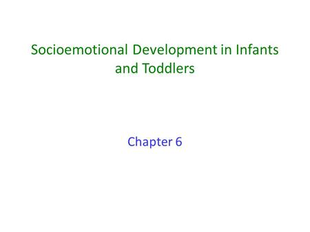 Socioemotional Development in Infants and Toddlers Chapter 6.