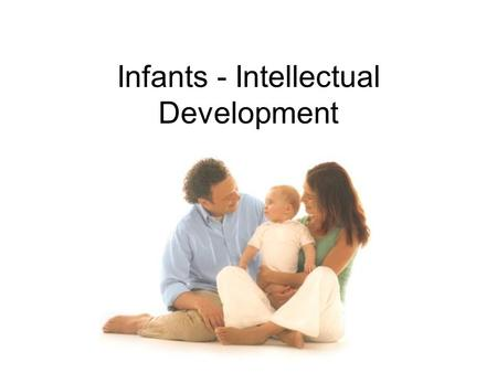 Infants - Intellectual Development. Intellectual Development I.D. is how people learn, what they learn and how they express what they know through language.