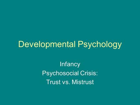 Developmental Psychology Infancy Psychosocial Crisis: Trust vs. Mistrust.
