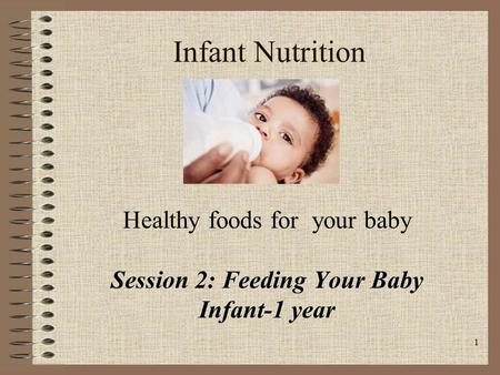 1 Infant Nutrition Healthy foods for your baby Session 2: Feeding Your Baby Infant-1 year.