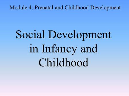 Social Development in Infancy and Childhood Module 4: Prenatal and Childhood Development.