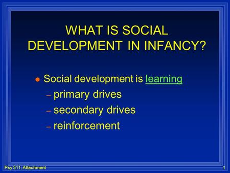Psy 311: Attachment1 WHAT IS SOCIAL DEVELOPMENT IN INFANCY? l Social development is learning – primary drives – secondary drives – reinforcement.