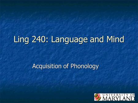Ling 240: Language and Mind Acquisition of Phonology.