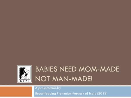 BABIES NEED MOM-MADE NOT MAN-MADE! A presentation by Breastfeeding Promotion Network of India (2012)
