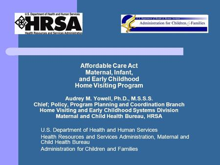 Affordable Care Act Maternal, Infant, and Early Childhood Home Visiting Program Audrey M. Yowell, Ph.D., M.S.S.S. Chief; Policy, Program Planning and Coordination.