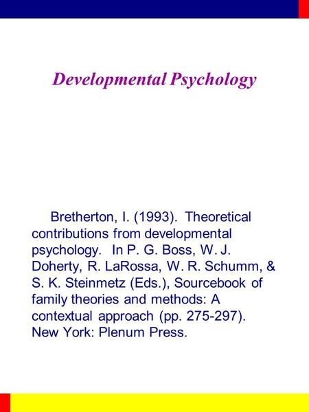 Developmental Psychology Bretherton, I. (1993). Theoretical contributions from developmental psychology. In P. G. Boss, W. J. Doherty, R. LaRossa, W. R.