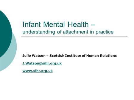 Infant Mental Health – understanding of attachment in practice Julie Watson – Scottish Institute of Human Relations